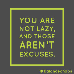 You are not lazy, and those aren't excuses