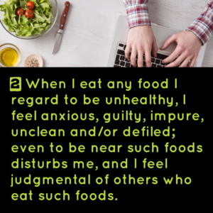 2) When I eat any food I regard to be unhealthy, I feel anxious, guilty, impure, unclean and or/defiled; even to be near such foods distubs me, and I feel judgmental of others who eat such foods.