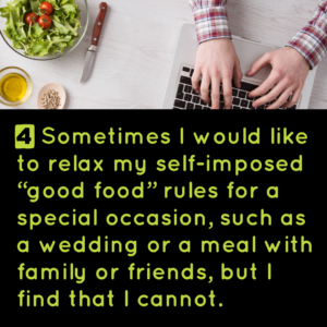 """4) Sometimes I would like to relax my self-imposed """"good food"""" rules for a special occasion, such as a wedding or a meal with family or friends, but I find that I cannot."""